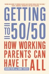 GETTING TO 50/50: How Working Parents Can Have It All by Sharon Meers and Joanna Strober