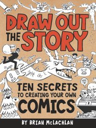 DRAW OUT THE STORY: Ten Secrets to Creating Your Own Comics by Brian McLachlan