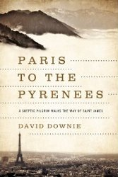PARIS TO THE PYRENEES: A Skeptic Pilgrim Walks the Way of Saint James by David Downie