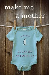 MAKE ME A MOTHER: A Memoir and Meditation of Adoption by Susanne Antonetta