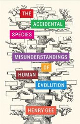 THE ACCIDENTAL SPECIES: Misunderstandings of Human Evolution by Henry Gee