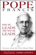 POPE FRANCIS: Why He Leads The Way He Leads by Chris Lowney