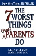 THE 7 WORST THINGS (GOOD) PARENTS DO by John & Linda Friel