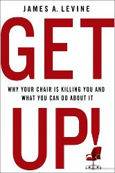 GET UP!: Why Your Chair Is Killing You and What You Can Do About It by James A. Levine
