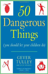 FIFTY DANGEROUS THINGS (YOU SHOULD LET YOUR CHILDREN DO) by  Gever Tulley & Julie Spiegler