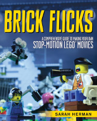 BRICK FLICKS: A Comprehensive Guide to Making Your Own Stop-Motion LEGO Movie by Sarah Herman