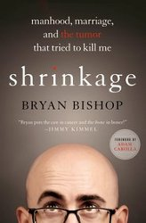 SHRINKAGE: Manhood, Marriage, and the Tumor that Tried to Kill Me by Bryan Bishop