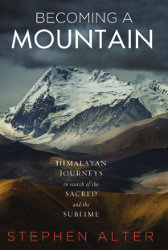 BECOMING A MOUNTAIN: Himalayan Journeys in Search of the Sacred and the Sublime by Stephen Alter