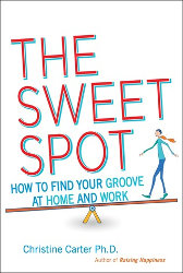 THE SWEET SPOT: How to Find Your Groove at Work and Home by Christine Carter Ph.D.