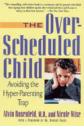 OVER-SCHEDULED CHILD: Avoiding the Hyper-Parenting Trap by Alvin Rosenfeld and Nicole Wise