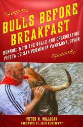 BULLS BEFORE BREAKFAST: Running with the Bulls and Celebrating Fiesta de San Fermín in Pamplona, Spain by Peter N. Milligan