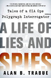 A LIFE OF LIES AND SPIES: Tales of a CIA Covert Ops Polygraph Interrogator by Alan B. Trabue