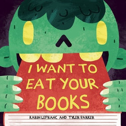 I WANT TO EAT YOUR BOOKS by Karin Lefranc & Tyler Parker