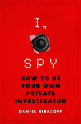 I, SPY: How to Be Your Own Private Investigator by Daniel Ribacoff