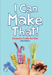 I CAN MAKE THAT: Fantastic Crafts for Kids by Mary Wallace