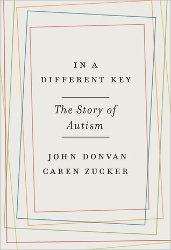 IN A DIFFERENT KEY: The Story of Autism by John Donvan & Caren Zucker