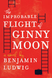 THE IMPROBABLE FLIGHT OF GINNY MOON by Benjamin Ludwig
