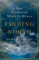 FINDING NORTH: How Navigation Makes Us Human by George Michelsen Foy