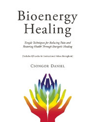 BIOENERGY HEALING: Simple Techniques for Reducing Pain and Restoring Health through Energetic Healing by Csongor Daniel