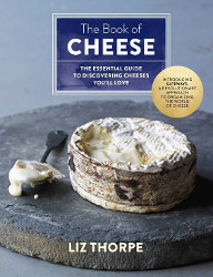 THE BOOK OF CHEESE: The Essential Guide to Discovering Cheeses You'll Love by Liz Thorpe