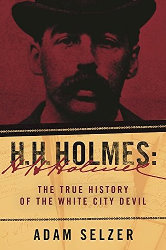 H.H.HOLMES: The True History of the White City Devil by Adam Selzer