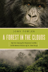 A FOREST IN THE CLOUDS:  My Year Among the Mountain Gorillas in the Remote Enclave of Dr. Dian Fossey by John Fowler