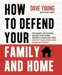 HOW TO DEFEND YOUR FAMILY AND HOME: Outsmart an Invader, Secure Your Home, Prevent a Burglary and Protect Your Loved Ones from Any Threat by Dave Young