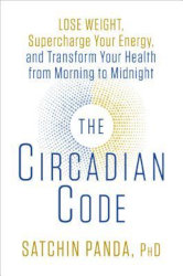 THE CIRCADIAN CODE: Lose Weight, Supercharge Your Energy, and Transform Your Health from Morning to Midnight by Satchin Panda, PhD