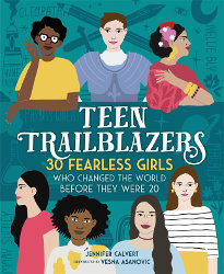 TEEN TRAILBLAZERS: 30 Fearless Girls Who Changed the World Before They Were 20 by Jennifer Calvert; Illustrations by Vesna Asanovic