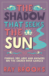 THE SHADOW THAT SEEKS THE SUN: Finding Joy, Love and Answers on the Sacred River Ganges by Ray Brooks
