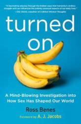 TURNED ON: A mindblowing investigation into how sex has shaped our world by Ross Benes