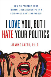 I LOVE YOU, BUT I HATE YOUR POLITICS by Jeanne Safer