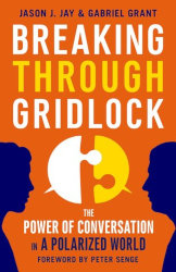 BREAKING THROUGH GRIDLOCK: The Power of Conversation in a Polarized World  by Jason Jay and Gabriel Grant