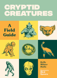 CRYPTID CREATURES: A Field Guide by Kelly Milner Halls