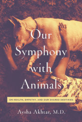 OUR SYMPHONY WITH ANIMALS: On Health, Empathy, and Our Shared Destinies by Aysha Akhtar, M.D.