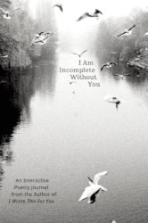 I AM INCOMPLETE WITHOUT YOU: An Interactive Poetry Journal by Iain S. Thomas