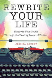 REWRITE YOUR LIFE: Discover Your Truth Through the Healing Power of Fiction by Jessica Lourey
