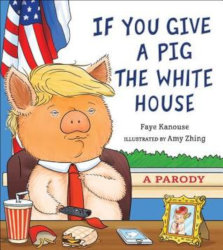 IF YOU GIVE A PIG THE WHITE HOUSE: A Parody by Faye Kanouse; Illustrations: Amy Zhing