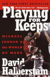 PLAYING FOR KEEPS: Michael Jordan and the World He Made by David Halberstam